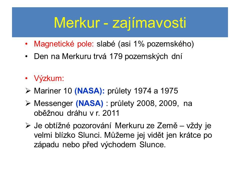 Merkur - zajímavosti •Magnetické pole: slabé (asi 1% pozemského) •Den na Merkuru trvá 179 pozemských dní •Výzkum:  Mariner 10 (NASA): průlety 1974 a 1975  Messenger (NASA) : průlety 2008, 2009, na oběžnou dráhu v r.