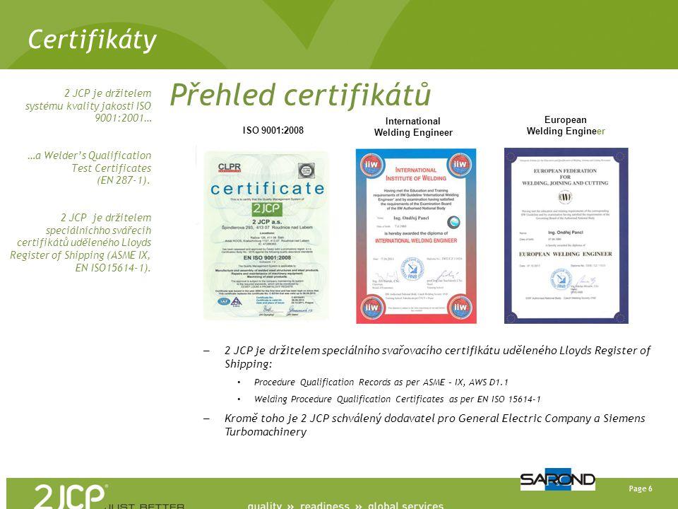 Page 6 Certifikáty Přehled certifikátů – 2 JCP je držitelem speciálního svařovacího certifikátu uděleného Lloyds Register of Shipping: • Procedure Qualification Records as per ASME – IX, AWS D1.1 • Welding Procedure Qualification Certificates as per EN ISO 15614-1 – Kromě toho je 2 JCP schválený dodavatel pro General Electric Company a Siemens Turbomachinery 2 JCP je držitelem systému kvality jakosti ISO 9001:2001… …a Welder's Qualification Test Certificates (EN 287-1).
