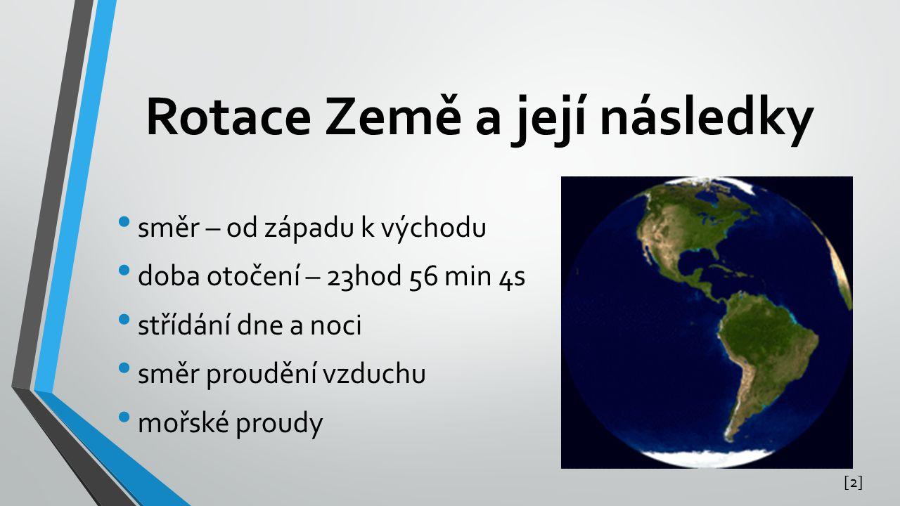 Rotace Země a její následky • směr – od západu k východu • doba otočení – 23hod 56 min 4s • střídání dne a noci • směr proudění vzduchu • mořské proud