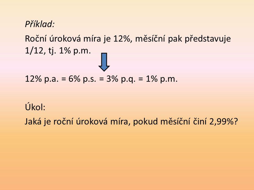 Příklad: Roční úroková míra je 12%, měsíční pak představuje 1/12, tj. 1% p.m. 12% p.a. = 6% p.s. = 3% p.q. = 1% p.m. Úkol: Jaká je roční úroková míra,