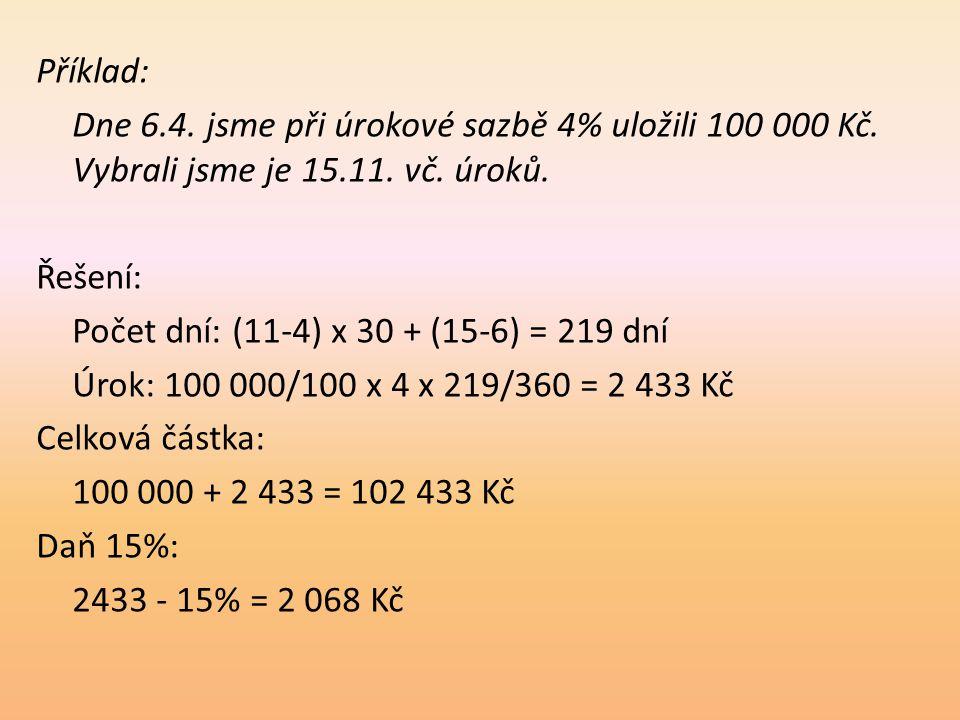 Příklad: Dne 6.4. jsme při úrokové sazbě 4% uložili 100 000 Kč. Vybrali jsme je 15.11. vč. úroků. Řešení: Počet dní: (11-4) x 30 + (15-6) = 219 dní Úr