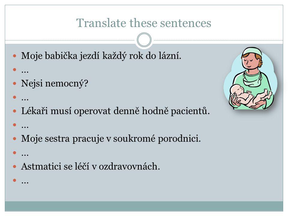 Translate these sentences  Moje babička jezdí každý rok do lázní.  …  Nejsi nemocný?  …  Lékaři musí operovat denně hodně pacientů.  …  Moje se