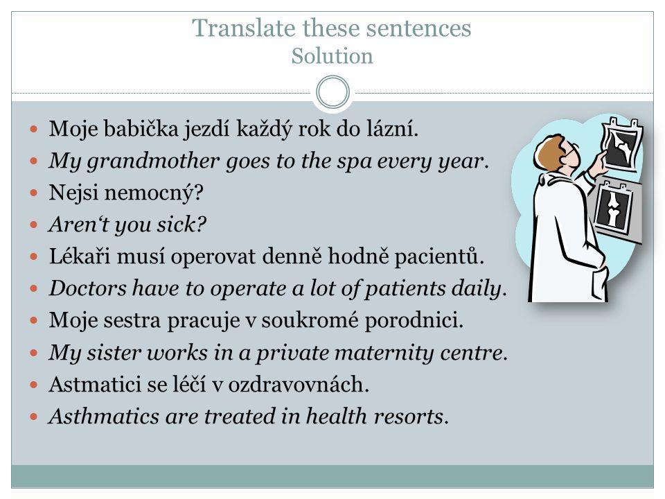 Translate these sentences Solution  Moje babička jezdí každý rok do lázní.  My grandmother goes to the spa every year.  Nejsi nemocný?  Aren't you