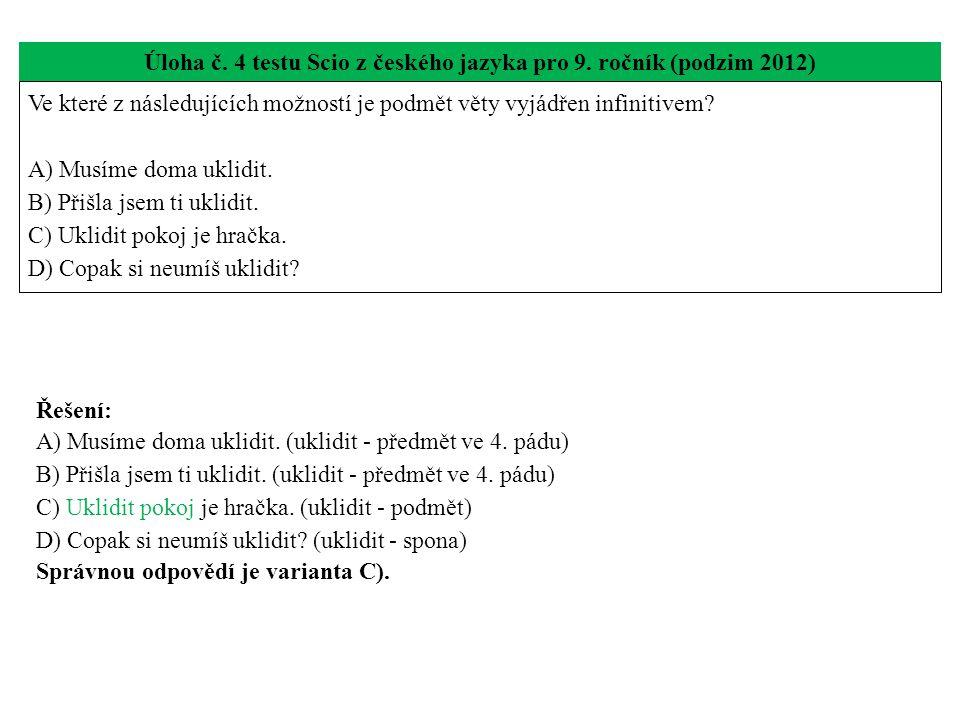 Úloha č. 4 testu Scio z českého jazyka pro 9. ročník (podzim 2012) Ve které z následujících možností je podmět věty vyjádřen infinitivem? A) Musíme do