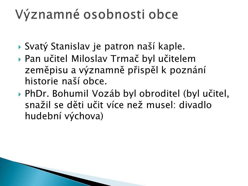 SSvatý Stanislav je patron naší kaple. PPan učitel Miloslav Trmač byl učitelem zeměpisu a významně přispěl k poznání historie naší obce. PPhDr.
