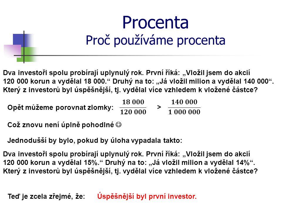 """Procenta Proč používáme procenta Dva investoři spolu probírají uplynulý rok. První říká: """"Vložil jsem do akcií 120 000 korun a vydělal 18 000."""" Druhý"""