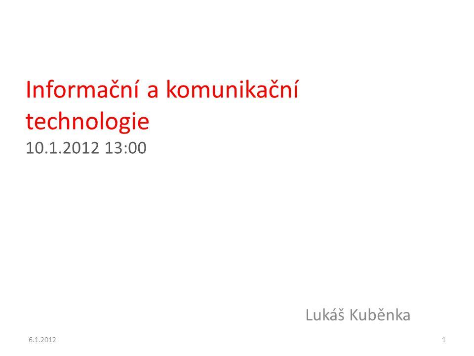 Informační a komunikační technologie 10.1.2012 13:00 Lukáš Kuběnka 6.1.20121