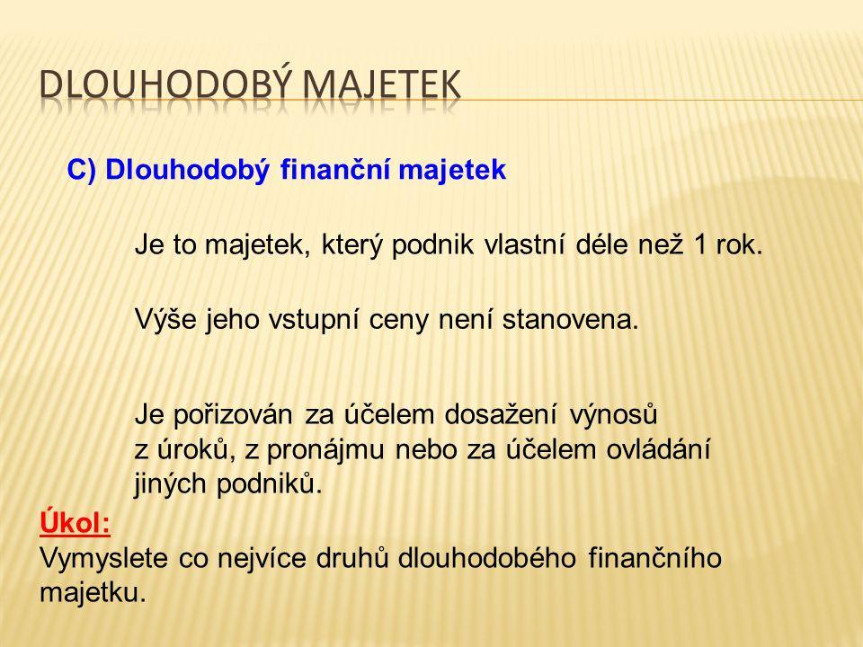 C) Dlouhodobý finanční majetek Je to majetek, který podnik vlastní déle než 1 rok. Výše jeho vstupní ceny není stanovena. Je pořizován za účelem dosaž