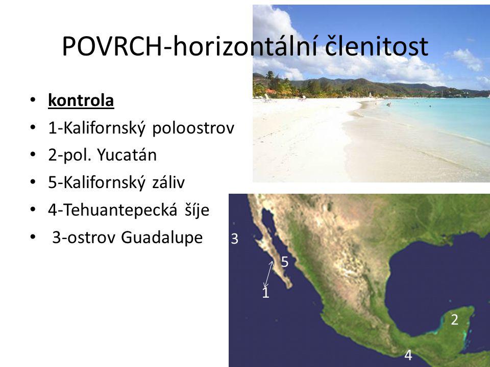 • kontrola • 1-Kalifornský poloostrov • 2-pol. Yucatán • 5-Kalifornský záliv • 4-Tehuantepecká šíje • 3-ostrov Guadalupe 5 4 3 1 2 POVRCH-horizontální