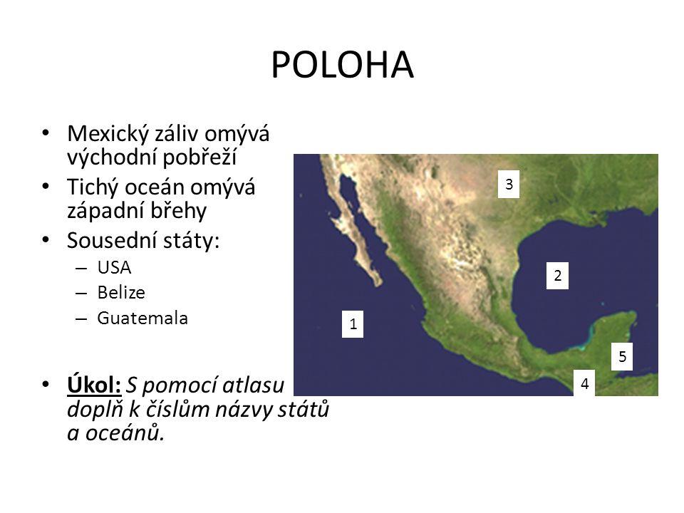 POLOHA 1 4 5 3 2 • Mexický záliv omývá východní pobřeží • Tichý oceán omývá západní břehy • Sousední státy: – USA – Belize – Guatemala • Úkol: S pomoc
