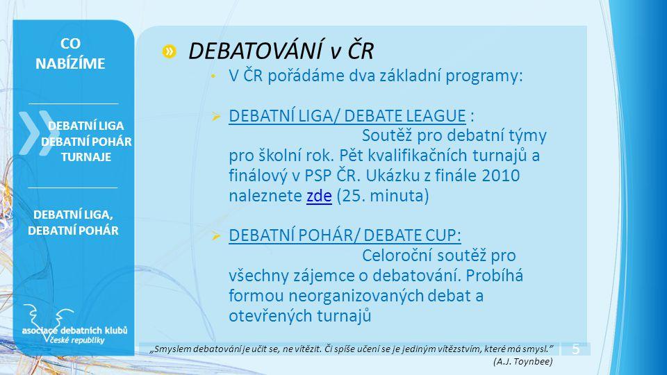 5 » DEBATNÍ LIGA DEBATNÍ POHÁR TURNAJE CO NABÍZÍME DEBATOVÁNÍ v ČR • V ČR pořádáme dva základní programy:  DEBATNÍ LIGA/ DEBATE LEAGUE : Soutěž pro debatní týmy pro školní rok.