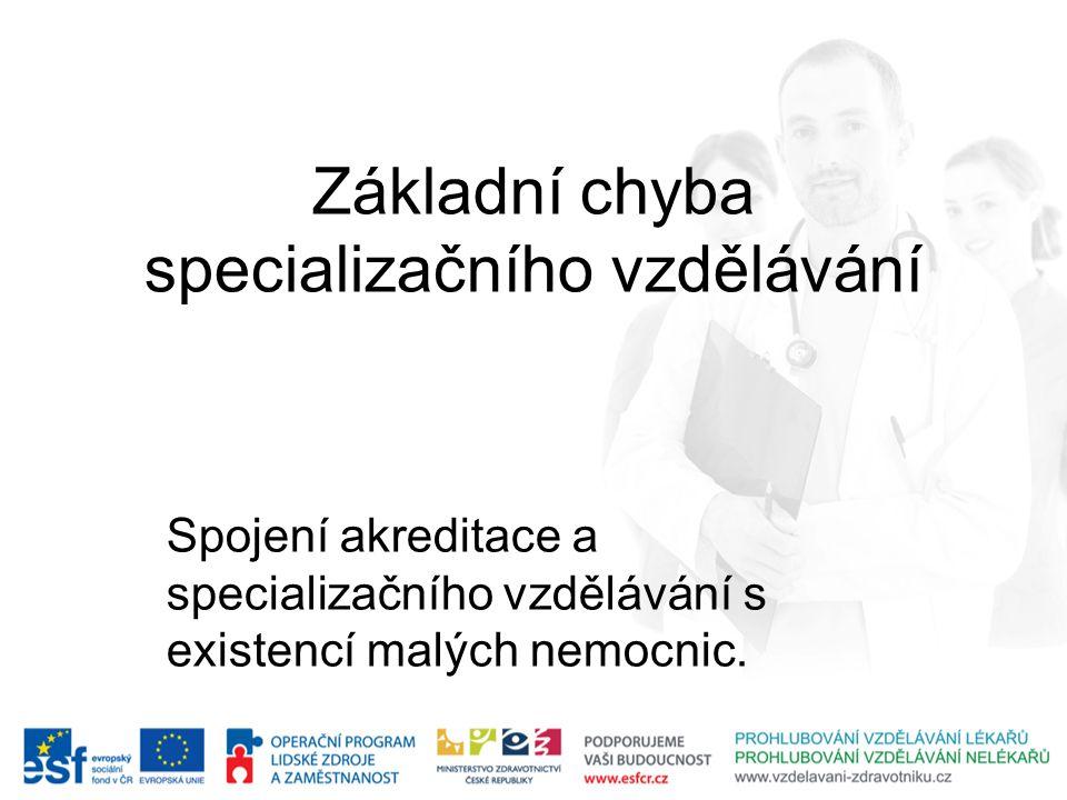 Základní chyba specializačního vzdělávání Spojení akreditace a specializačního vzdělávání s existencí malých nemocnic.