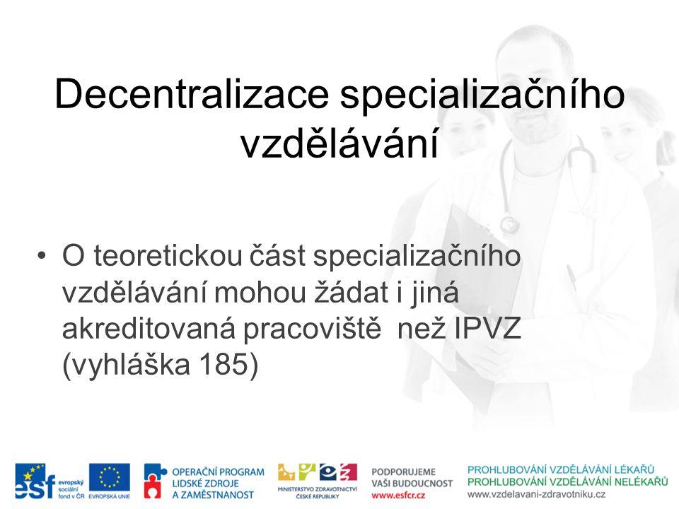 Decentralizace specializačního vzdělávání •O teoretickou část specializačního vzdělávání mohou žádat i jiná akreditovaná pracoviště než IPVZ (vyhláška