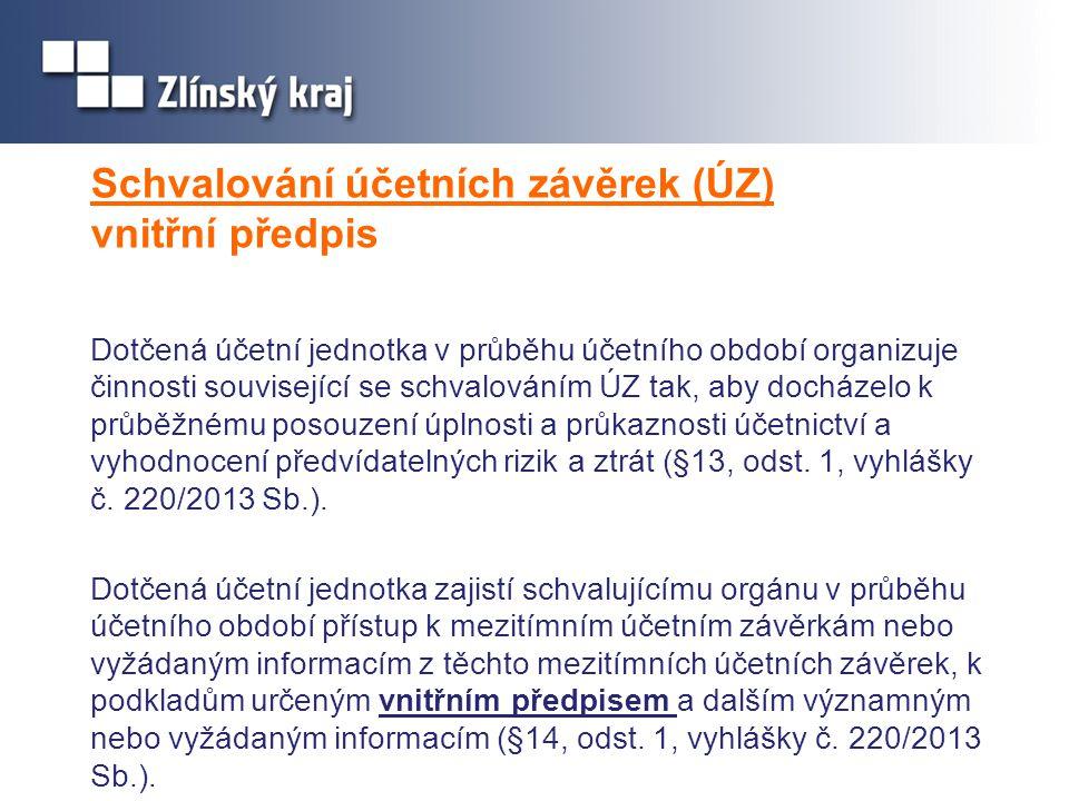 Schvalování účetních závěrek (ÚZ) protokol o schvalování účetní závěrky •o úkonu schválení nebo neschválení sepisuje schvalující orgán protokol (§11 vyhlášky 220/2013 Sb.) •protokol obsahuje: identifikaci schvalované účetní závěrky, datum rozhodování o schválení nebo neschválení účetní závěrky, identifikaci osob rozhodujících o schválení nebo neschválení účetní závěrky, výrok o schválení nebo neschválení účetní závěrky, zápis o neschválení účetní závěrky, identifikaci průkazných účetních záznamů, případně popis dalších skutečností významných pro uživatele účetní závěrky, vyjádření účetní jednotky k výroku o schválení nebo neschválení účetní závěrky nebo k zápisu o neschválení účetní závěrky, případně k dalším skutečnostem souvisejícím se schvalováním, účetní závěrky