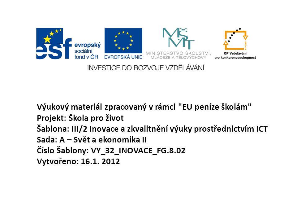 Výukový materiál zpracovaný v rámci EU peníze školám Projekt: Škola pro život Šablona: III/2 Inovace a zkvalitnění výuky prostřednictvím ICT Sada: A – Svět a ekonomika II Číslo Šablony: VY_32_INOVACE_FG.8.02 Vytvořeno: 16.1.