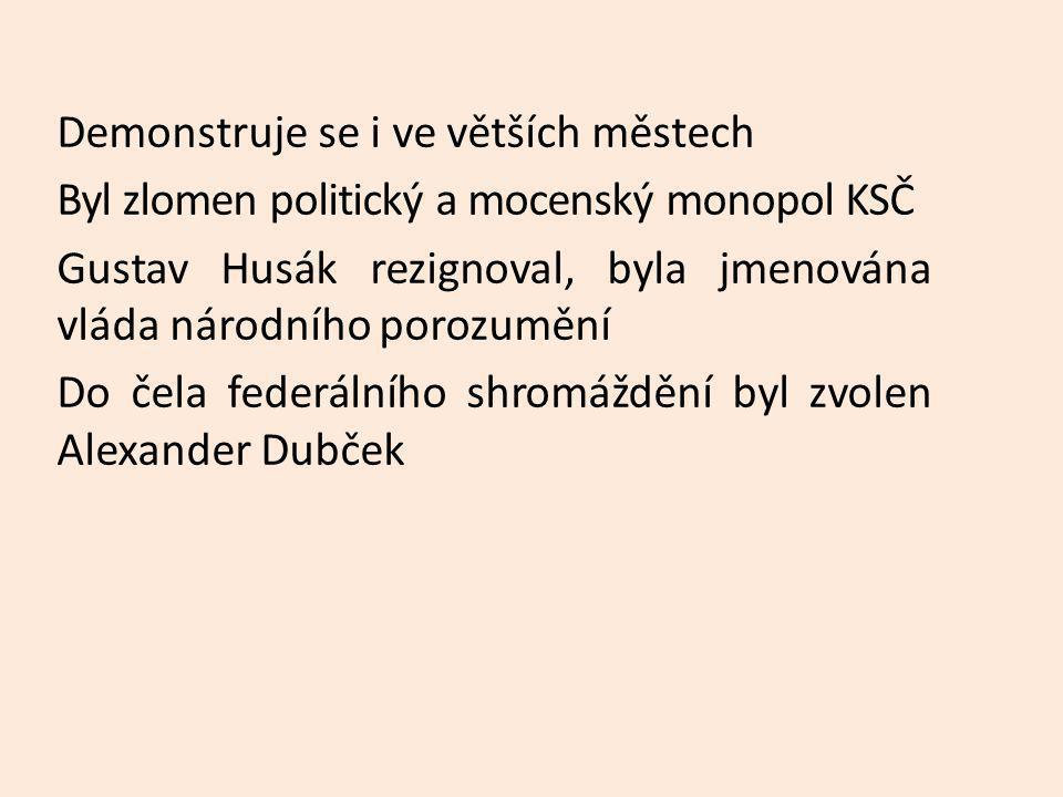 Demonstruje se i ve větších městech Byl zlomen politický a mocenský monopol KSČ Gustav Husák rezignoval, byla jmenována vláda národního porozumění Do