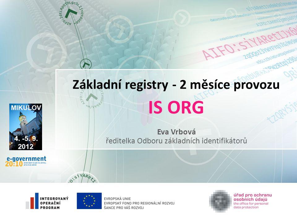 Základní registry - 2 měsíce provozu IS ORG Eva Vrbová ředitelka Odboru základních identifikátorů