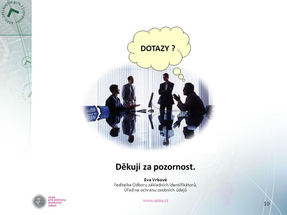 10 DOTAZY ? Děkuji za pozornost. Eva Vrbová ředitelka Odboru základních identifikátorů, Úřad na ochranu osobních údajů www.uoou.cz