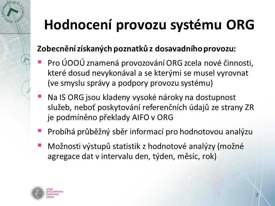 7 Hodnocení provozu systému ORG Zobecnění získaných poznatků z dosavadního provozu:  Pro ÚOOÚ znamená provozování ORG zcela nové činnosti, které dosud nevykonával a se kterými se musel vyrovnat (ve smyslu správy a podpory provozu systému)  Na IS ORG jsou kladeny vysoké nároky na dostupnost služeb, neboť poskytování referenčních údajů ze strany ZR je podmíněno překlady AIFO v ORG  Probíhá průběžný sběr informací pro hodnotovou analýzu  Možnosti výstupů statistik z hodnotové analýzy (možné agregace dat v intervalu den, týden, měsíc, rok)