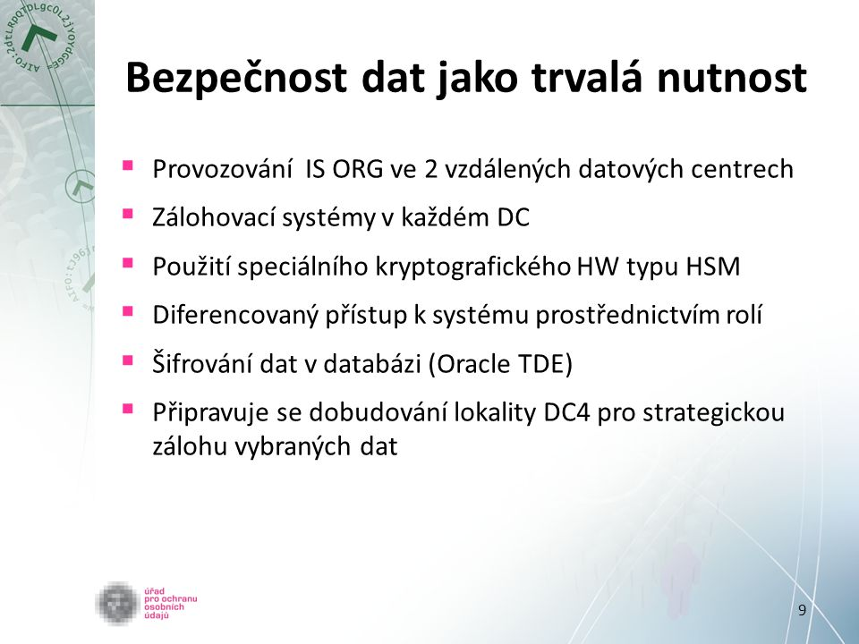 9 Bezpečnost dat jako trvalá nutnost  Provozování IS ORG ve 2 vzdálených datových centrech  Zálohovací systémy v každém DC  Použití speciálního kry