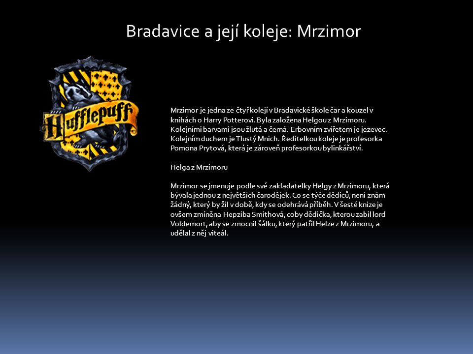 Bradavice a její koleje: Mrzimor Mrzimor je jedna ze čtyř kolejí v Bradavické škole čar a kouzel v knihách o Harry Potterovi. Byla založena Helgou z M