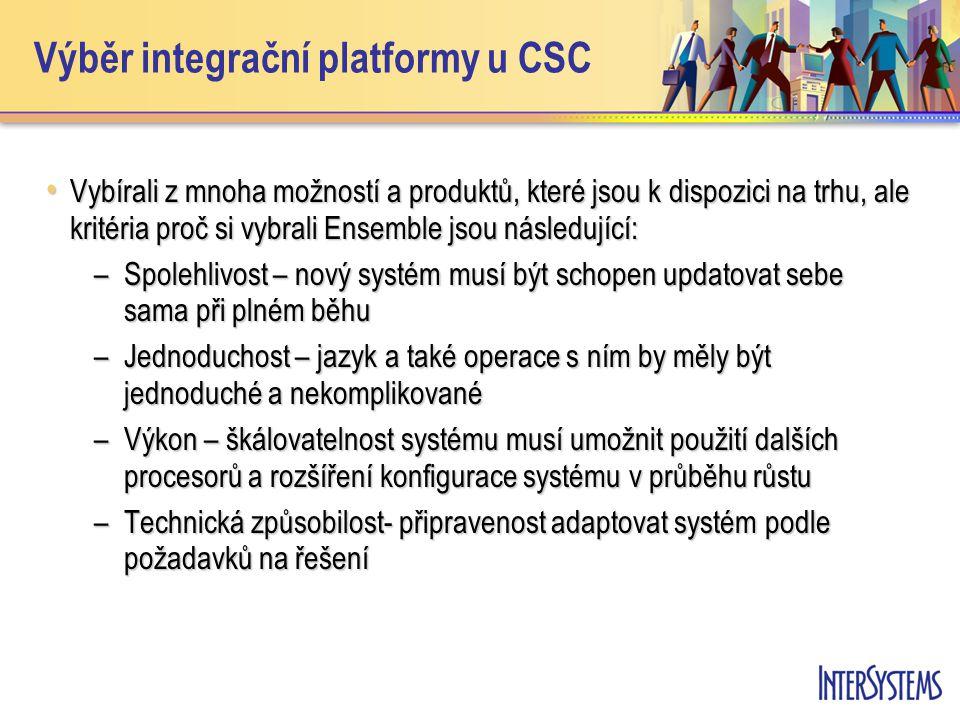 Výběr integrační platformy u CSC • Vybírali z mnoha možností a produktů, které jsou k dispozici na trhu, ale kritéria proč si vybrali Ensemble jsou následující: –Spolehlivost – nový systém musí být schopen updatovat sebe sama při plném běhu –Jednoduchost – jazyk a také operace s ním by měly být jednoduché a nekomplikované –Výkon – škálovatelnost systému musí umožnit použití dalších procesorů a rozšíření konfigurace systému v průběhu růstu –Technická způsobilost- připravenost adaptovat systém podle požadavků na řešení