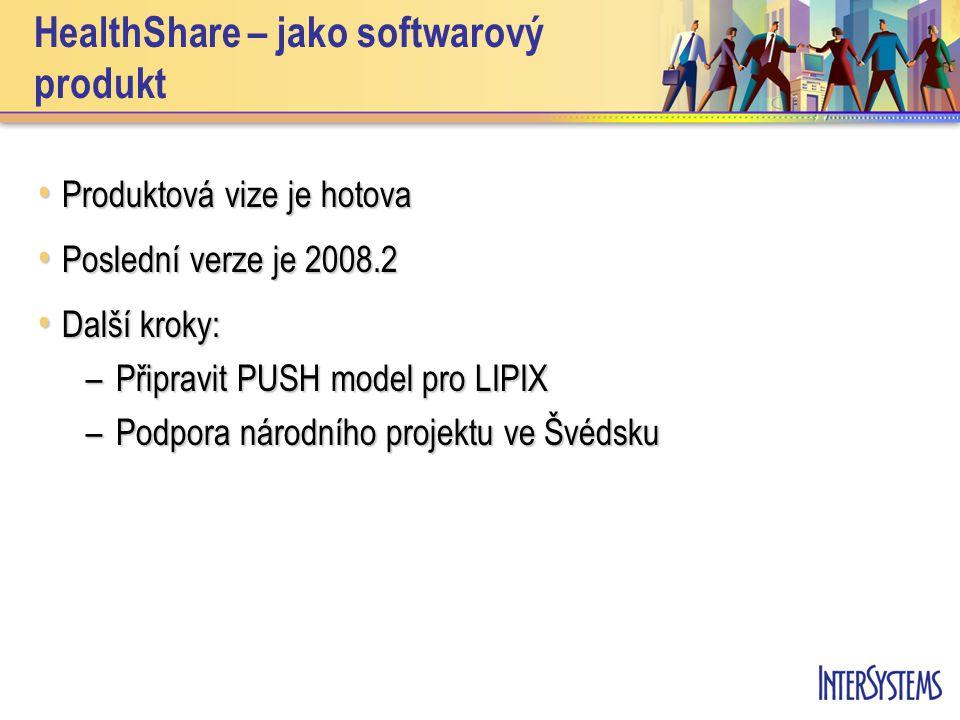 HealthShare – jako softwarový produkt • Produktová vize je hotova • Poslední verze je 2008.2 • Další kroky: –Připravit PUSH model pro LIPIX –Podpora národního projektu ve Švédsku