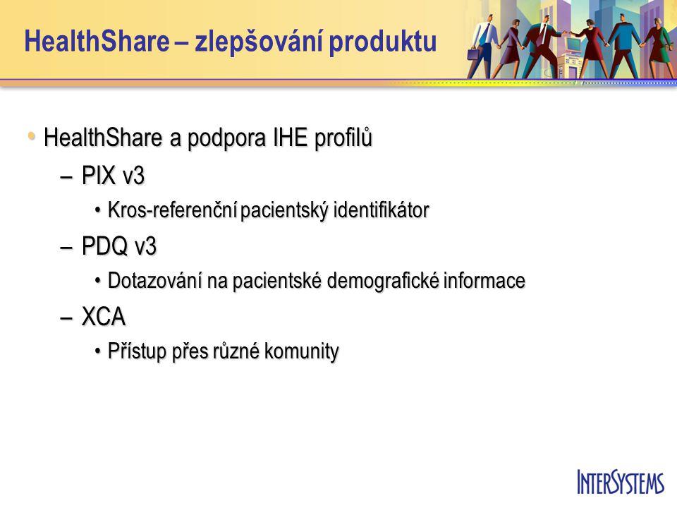 HealthShare – zlepšování produktu • HealthShare a podpora IHE profilů –PIX v3 •Kros-referenční pacientský identifikátor –PDQ v3 •Dotazování na pacientské demografické informace –XCA •Přístup přes různé komunity