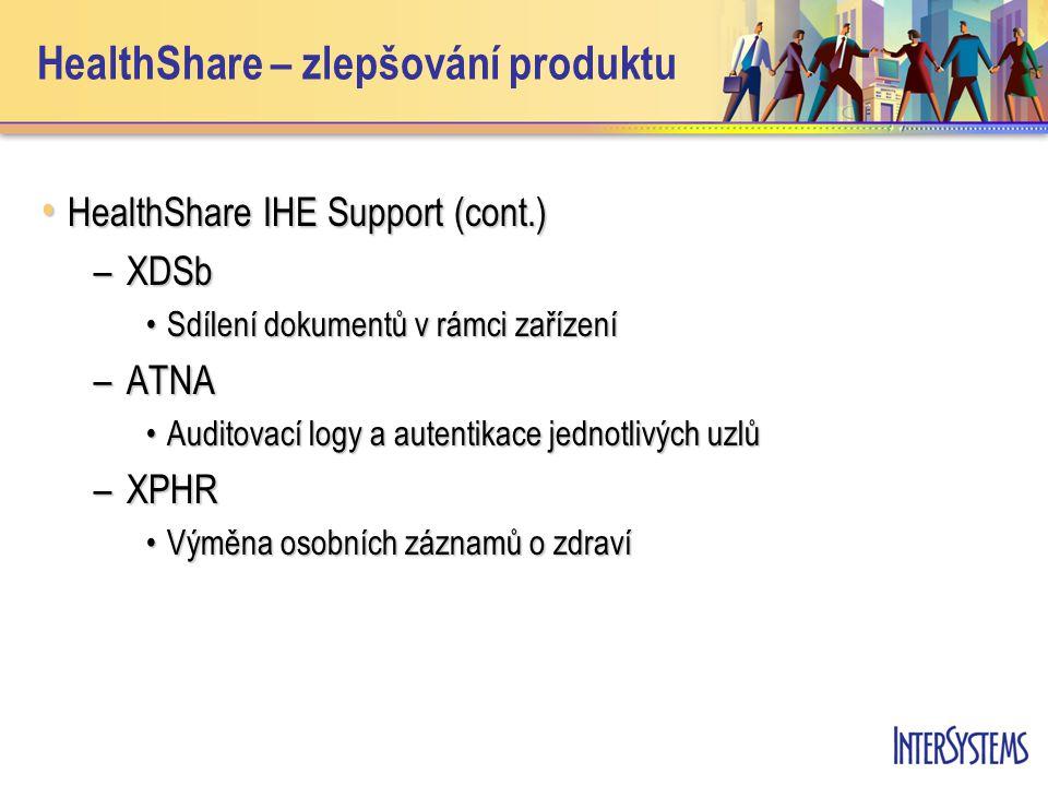 • HealthShare IHE Support (cont.) –XDSb •Sdílení dokumentů v rámci zařízení –ATNA •Auditovací logy a autentikace jednotlivých uzlů –XPHR •Výměna osobních záznamů o zdraví HealthShare – zlepšování produktu