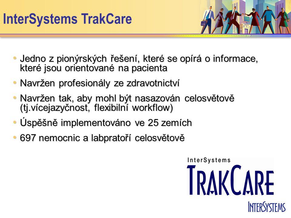InterSystems TrakCare • Jedno z pionýrských řešení, které se opírá o informace, které jsou orientované na pacienta • Navržen profesionály ze zdravotnictví • Navržen tak, aby mohl být nasazován celosvětově (tj.vícejazyčnost, flexibilní workflow) • Úspěšně implementováno ve 25 zemích • 697 nemocnic a labpratoří celosvětově