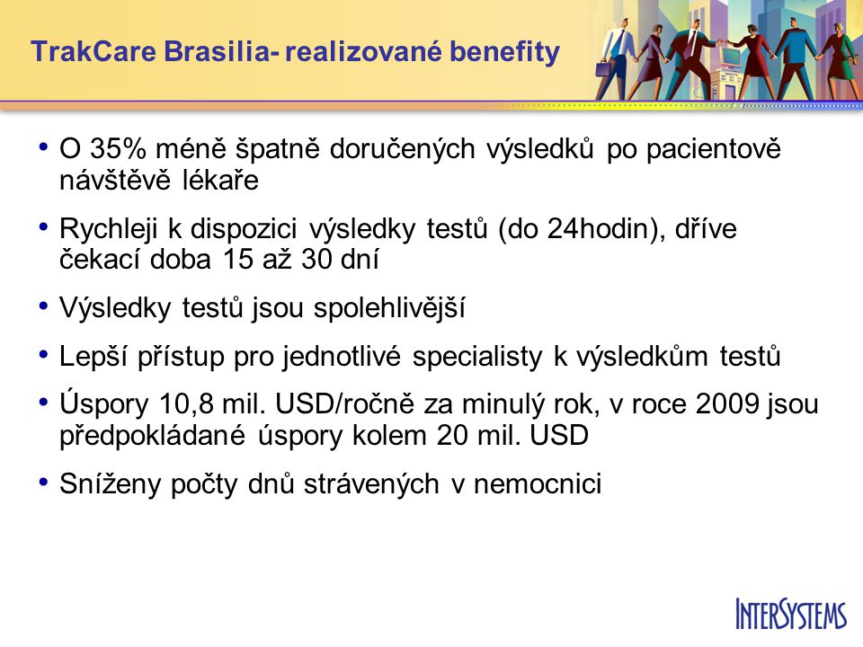 TrakCare Brasilia- realizované benefity • • O 35% méně špatně doručených výsledků po pacientově návštěvě lékaře • • Rychleji k dispozici výsledky testů (do 24hodin), dříve čekací doba 15 až 30 dní • • Výsledky testů jsou spolehlivější • • Lepší přístup pro jednotlivé specialisty k výsledkům testů • • Úspory 10,8 mil.