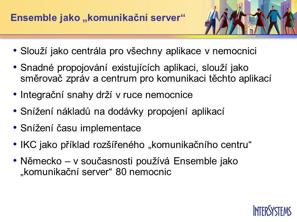 """Ensemble jako """"komunikační server • • Slouží jako centrála pro všechny aplikace v nemocnici • • Snadné propojování existujících aplikaci, slouží jako směrovač zpráv a centrum pro komunikaci těchto aplikací • • Integrační snahy drží v ruce nemocnice • • Snížení nákladů na dodávky propojení aplikací • • Snížení času implementace • • IKC jako příklad rozšířeného """"komunikačního centru • • Německo – v současnosti používá Ensemble jako """"komunikační server 80 nemocnic"""