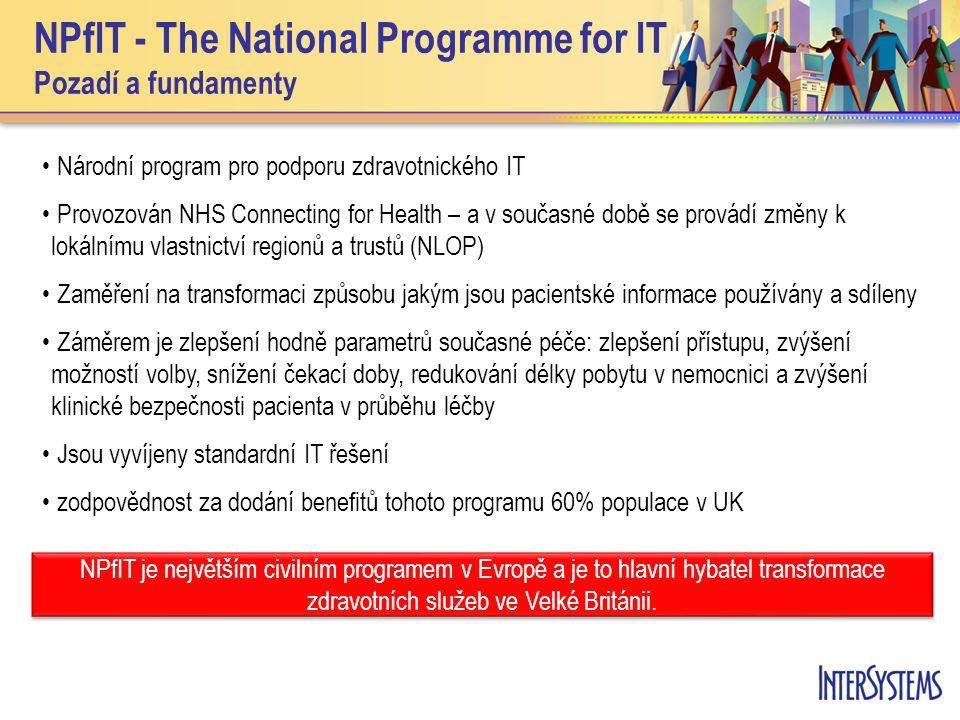 NPfIT - The National Programme for IT Pozadí a fundamenty • Národní program pro podporu zdravotnického IT • Provozován NHS Connecting for Health – a v současné době se provádí změny k lokálnímu vlastnictví regionů a trustů (NLOP) • Zaměření na transformaci způsobu jakým jsou pacientské informace používány a sdíleny • Záměrem je zlepšení hodně parametrů současné péče: zlepšení přístupu, zvýšení možností volby, snížení čekací doby, redukování délky pobytu v nemocnici a zvýšení klinické bezpečnosti pacienta v průběhu léčby • Jsou vyvíjeny standardní IT řešení • zodpovědnost za dodání benefitů tohoto programu 60% populace v UK NPfIT je největším civilním programem v Evropě a je to hlavní hybatel transformace zdravotních služeb ve Velké Británii.