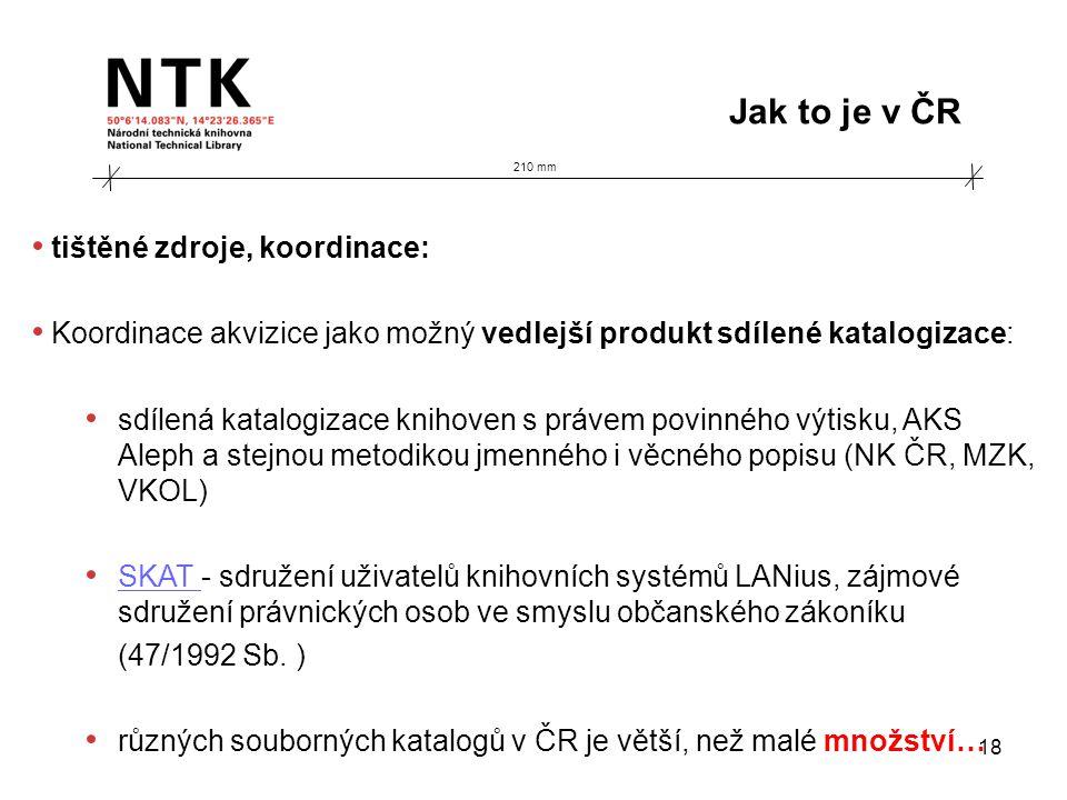 210 mm Jak to je v ČR 18 • tištěné zdroje, koordinace: • Koordinace akvizice jako možný vedlejší produkt sdílené katalogizace: • sdílená katalogizace