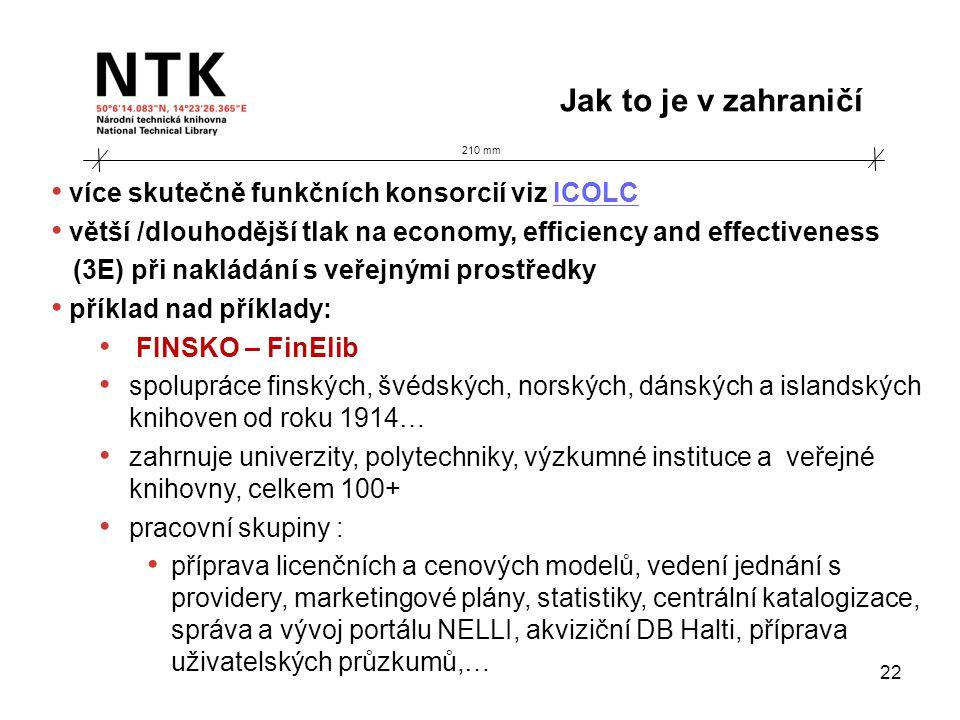 210 mm Jak to je v zahraničí 22 • více skutečně funkčních konsorcií viz ICOLCICOLC • větší /dlouhodější tlak na economy, efficiency and effectiveness (3E) při nakládání s veřejnými prostředky • příklad nad příklady: • FINSKO – FinElib • spolupráce finských, švédských, norských, dánských a islandských knihoven od roku 1914… • zahrnuje univerzity, polytechniky, výzkumné instituce a veřejné knihovny, celkem 100+ • pracovní skupiny : • příprava licenčních a cenových modelů, vedení jednání s providery, marketingové plány, statistiky, centrální katalogizace, správa a vývoj portálu NELLI, akviziční DB Halti, příprava uživatelských průzkumů,…