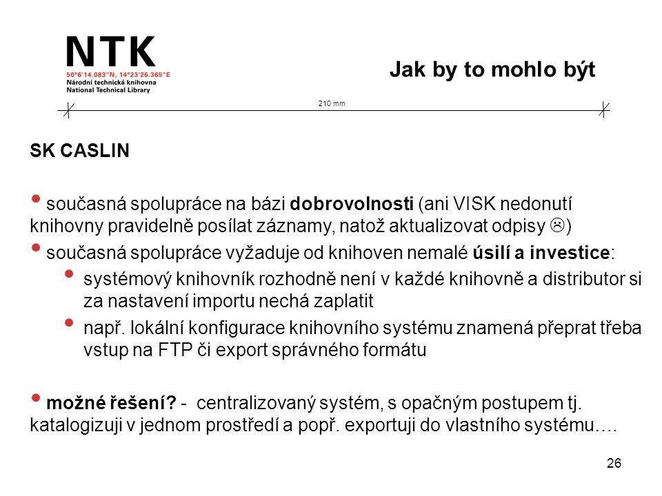 210 mm Jak by to mohlo být 26 SK CASLIN • současná spolupráce na bázi dobrovolnosti (ani VISK nedonutí knihovny pravidelně posílat záznamy, natož aktualizovat odpisy  ) • současná spolupráce vyžaduje od knihoven nemalé úsilí a investice: • systémový knihovník rozhodně není v každé knihovně a distributor si za nastavení importu nechá zaplatit • např.