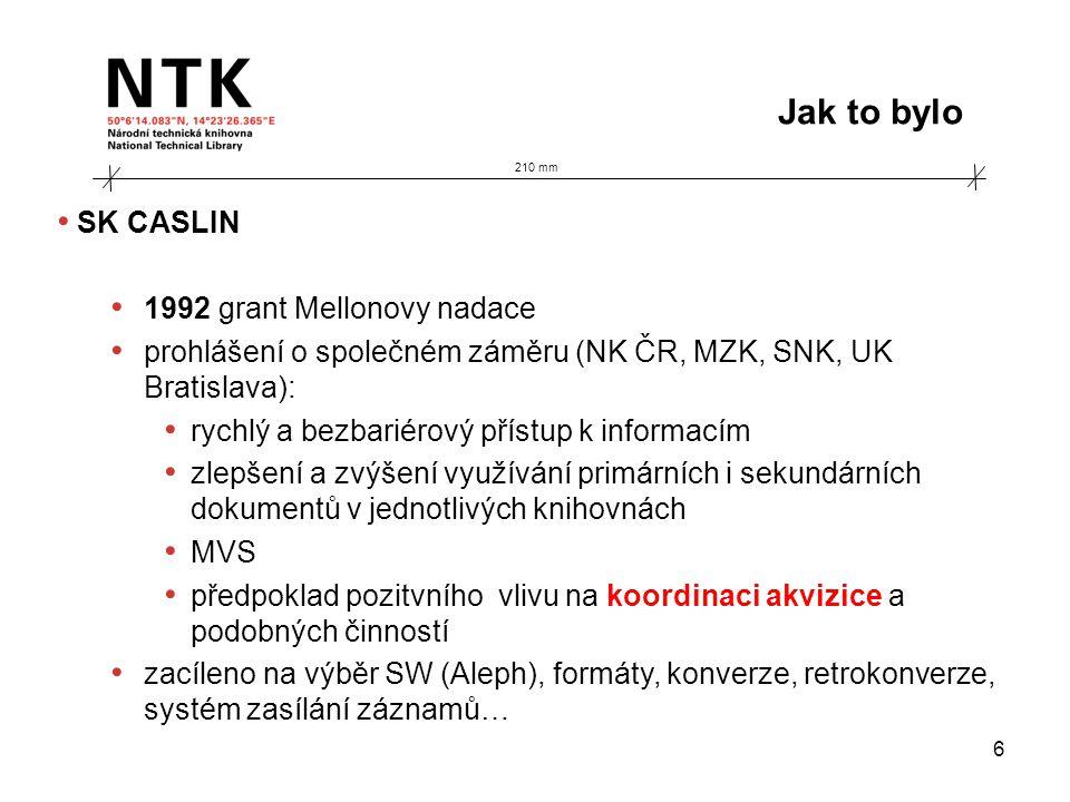 210 mm Jak to bylo 6 • SK CASLIN • 1992 grant Mellonovy nadace • prohlášení o společném záměru (NK ČR, MZK, SNK, UK Bratislava): • rychlý a bezbariérový přístup k informacím • zlepšení a zvýšení využívání primárních i sekundárních dokumentů v jednotlivých knihovnách • MVS • předpoklad pozitvního vlivu na koordinaci akvizice a podobných činností • zacíleno na výběr SW (Aleph), formáty, konverze, retrokonverze, systém zasílání záznamů…