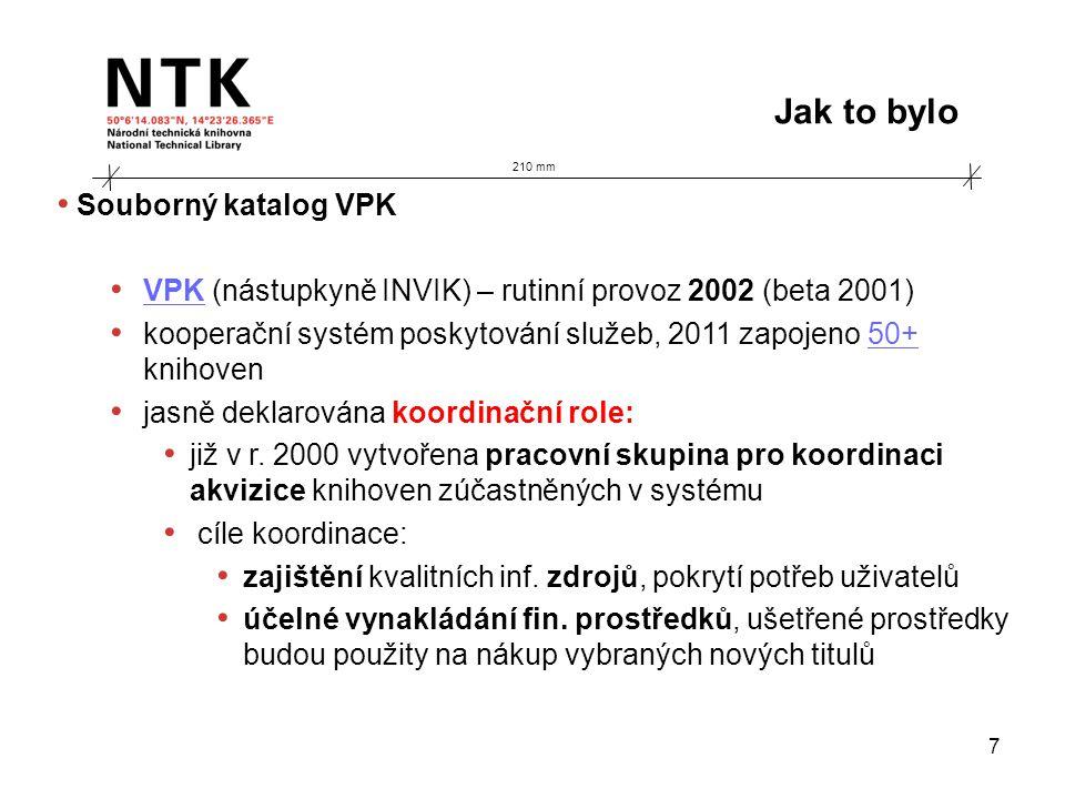 210 mm Jak to bylo 7 • Souborný katalog VPK • VPK (nástupkyně INVIK) – rutinní provoz 2002 (beta 2001) VPK • kooperační systém poskytování služeb, 2011 zapojeno 50+ knihoven50+ • jasně deklarována koordinační role: • již v r.