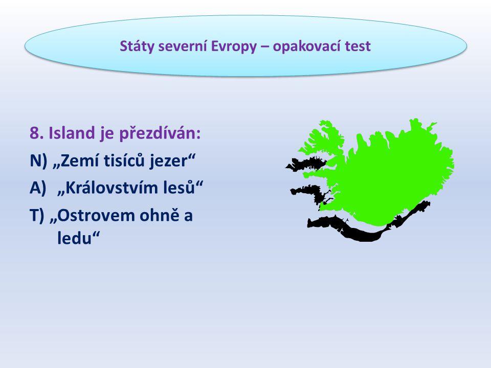 """8. Island je přezdíván: N) """"Zemí tisíců jezer"""" A)""""Královstvím lesů"""" T) """"Ostrovem ohně a ledu"""" Státy severní Evropy – opakovací test"""