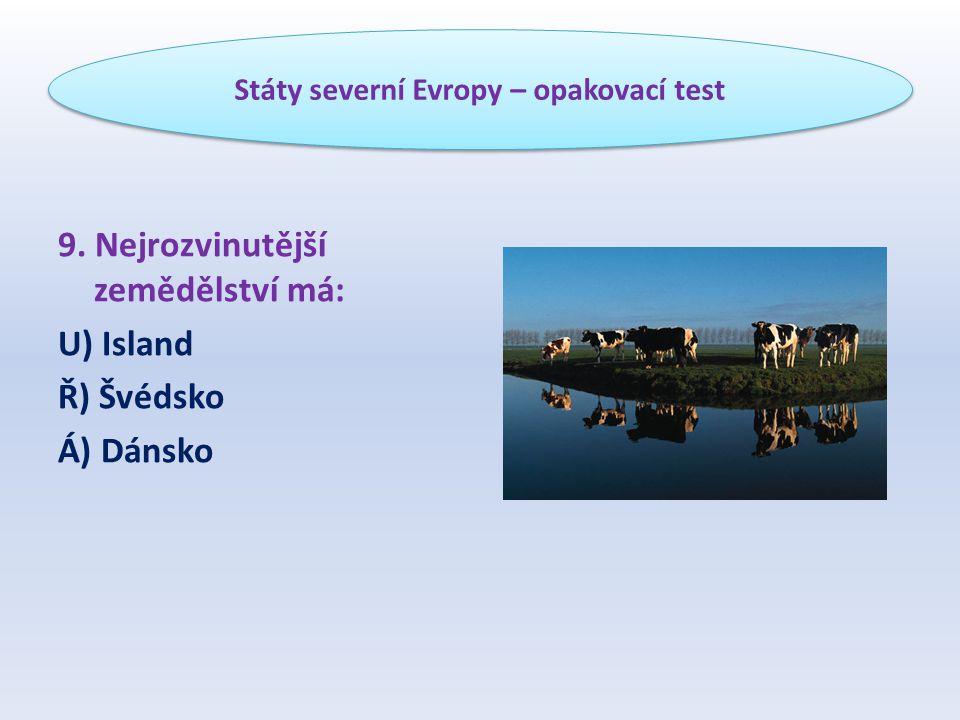 9. Nejrozvinutější zemědělství má: U) Island Ř) Švédsko Á) Dánsko Státy severní Evropy – opakovací test