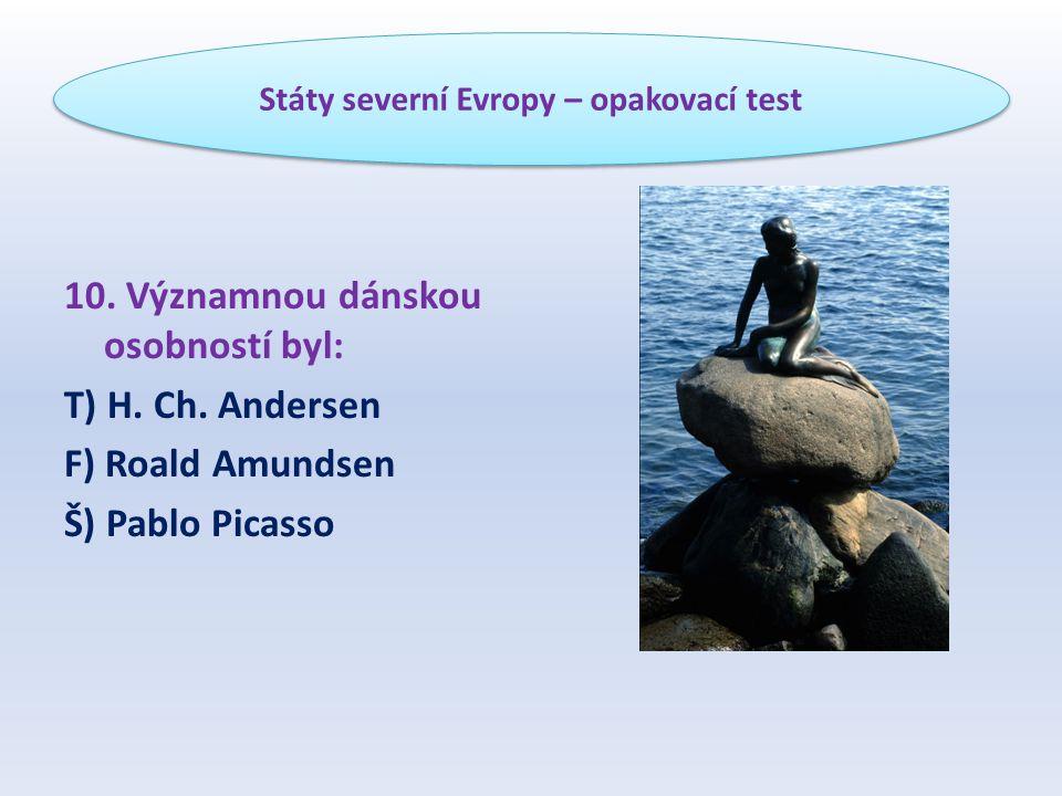 10. Významnou dánskou osobností byl: T) H. Ch. Andersen F) Roald Amundsen Š) Pablo Picasso Státy severní Evropy – opakovací test