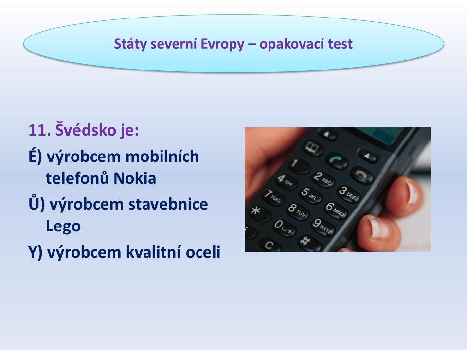 11. Švédsko je: É) výrobcem mobilních telefonů Nokia Ů) výrobcem stavebnice Lego Y) výrobcem kvalitní oceli Státy severní Evropy – opakovací test