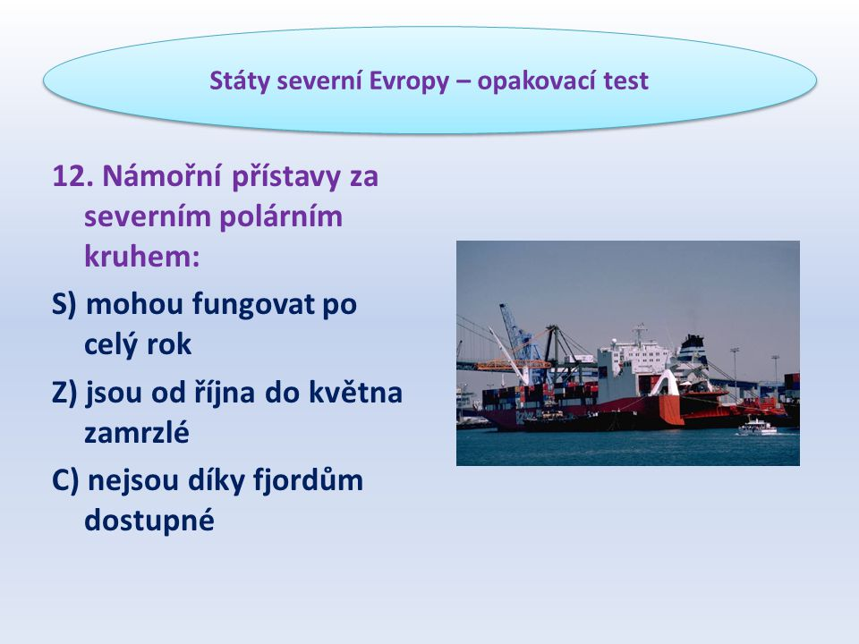 12. Námořní přístavy za severním polárním kruhem: S) mohou fungovat po celý rok Z) jsou od října do května zamrzlé C) nejsou díky fjordům dostupné Stá