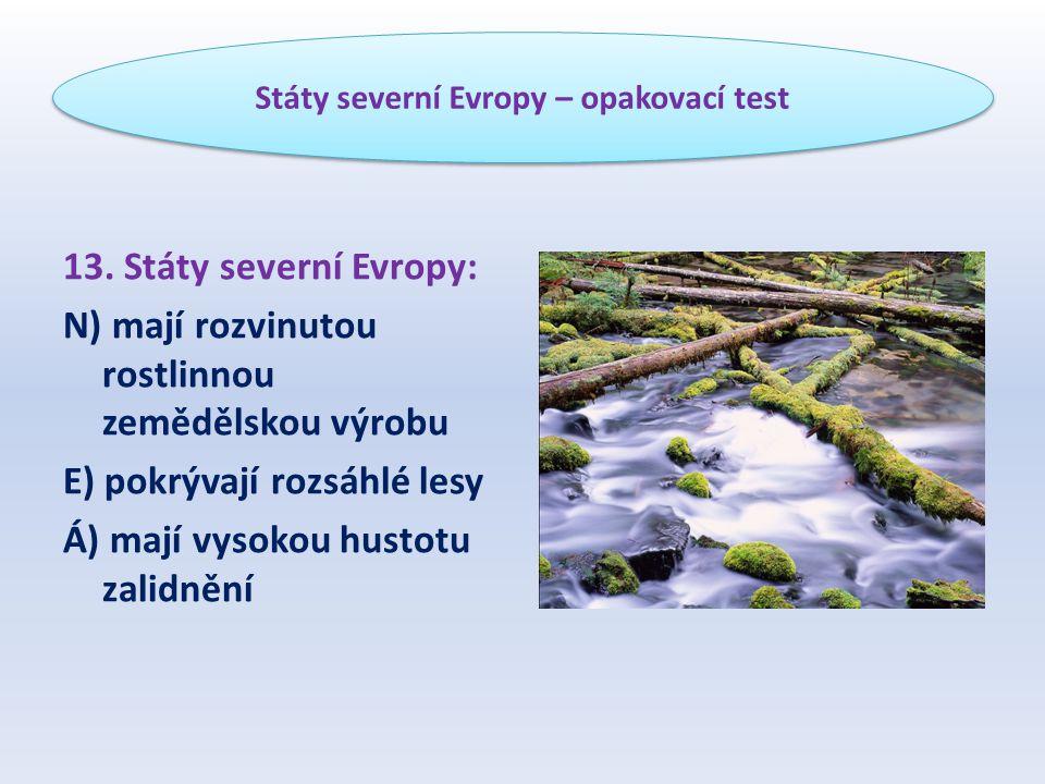13. Státy severní Evropy: N) mají rozvinutou rostlinnou zemědělskou výrobu E) pokrývají rozsáhlé lesy Á) mají vysokou hustotu zalidnění Státy severní