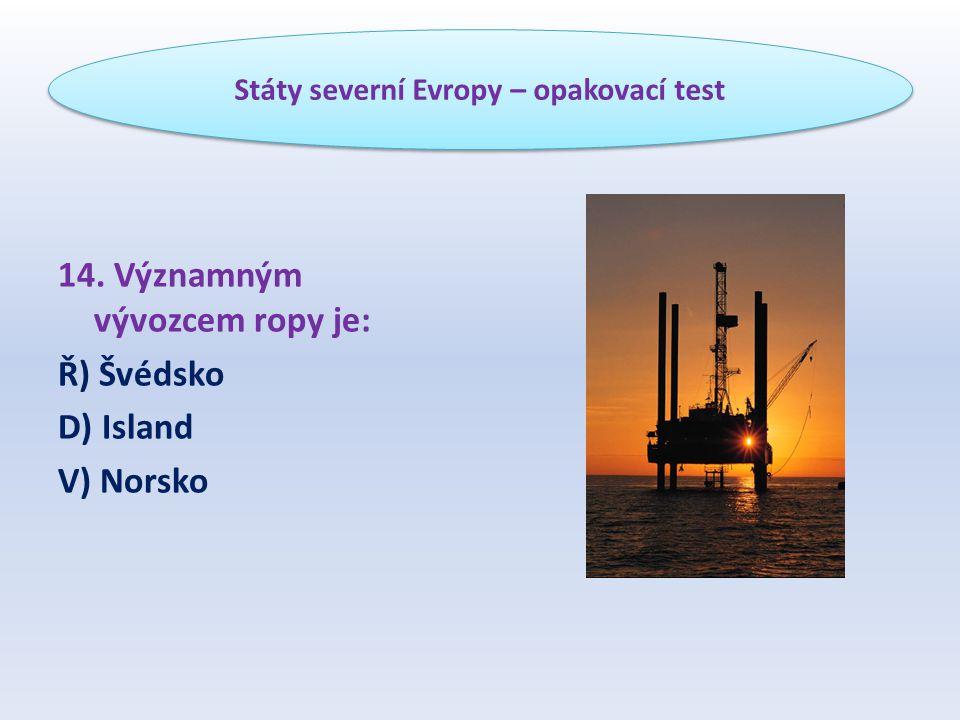 14. Významným vývozcem ropy je: Ř) Švédsko D) Island V) Norsko Státy severní Evropy – opakovací test