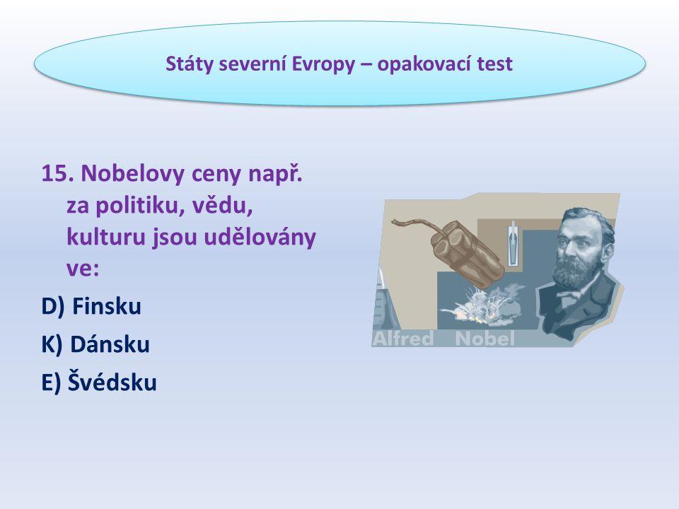 15. Nobelovy ceny např. za politiku, vědu, kulturu jsou udělovány ve: D) Finsku K) Dánsku E) Švédsku Státy severní Evropy – opakovací test