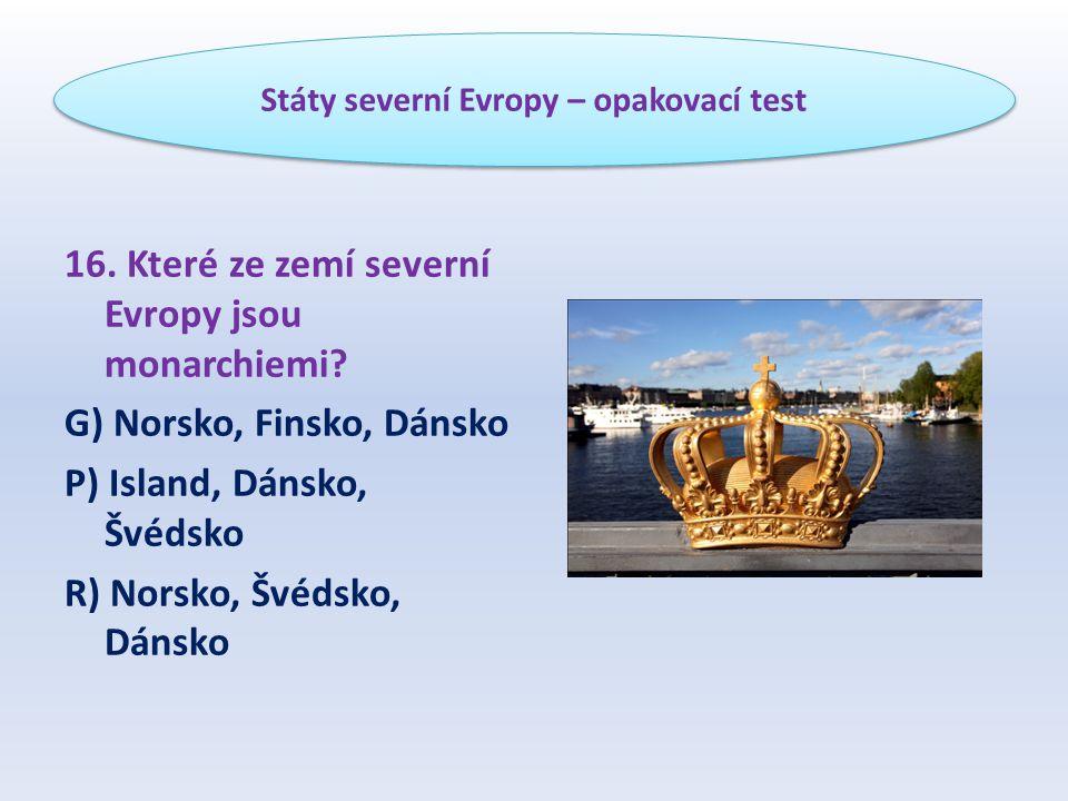 16. Které ze zemí severní Evropy jsou monarchiemi? G) Norsko, Finsko, Dánsko P) Island, Dánsko, Švédsko R) Norsko, Švédsko, Dánsko Státy severní Evrop