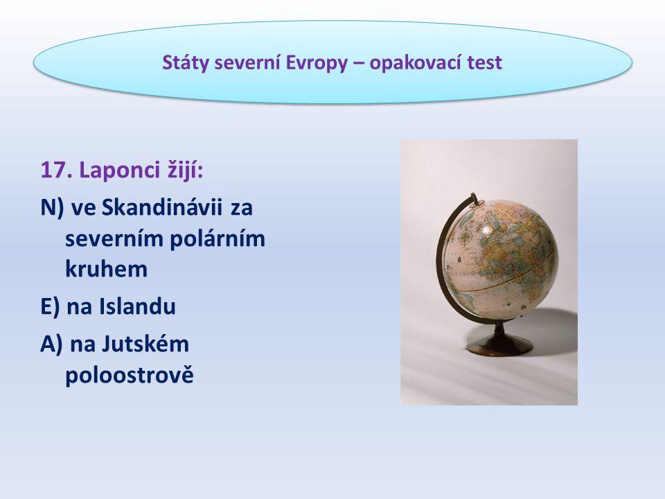17. Laponci žijí: N) ve Skandinávii za severním polárním kruhem E) na Islandu A) na Jutském poloostrově Státy severní Evropy – opakovací test