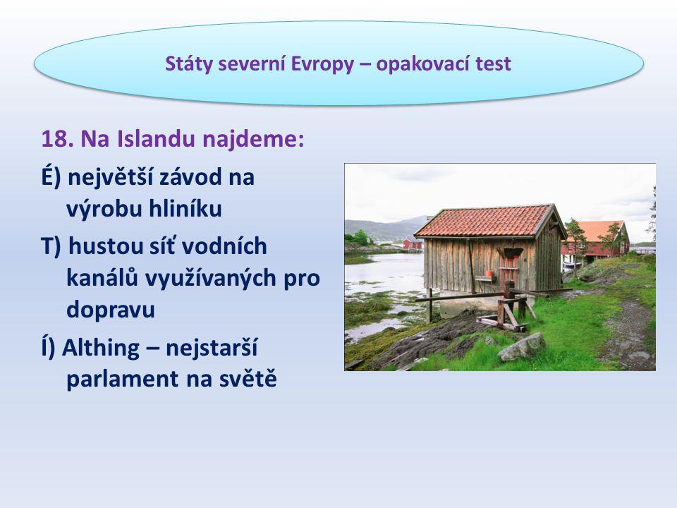 18. Na Islandu najdeme: É) největší závod na výrobu hliníku T) hustou síť vodních kanálů využívaných pro dopravu Í) Althing – nejstarší parlament na s