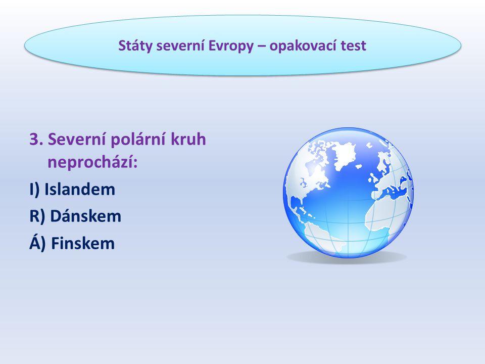 3. Severní polární kruh neprochází: I) Islandem R) Dánskem Á) Finskem Státy severní Evropy – opakovací test